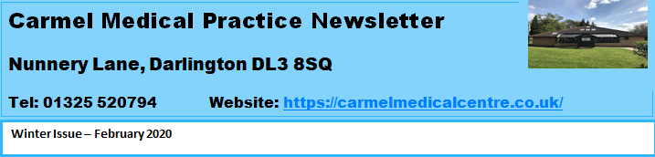 Carmel Medical Practice Newsletter Nunnery Lane, Darlington DL3 8SQ Tel: 01325 520794 www.carmelmedicalcentre.co.uk Winter Issue February 2020